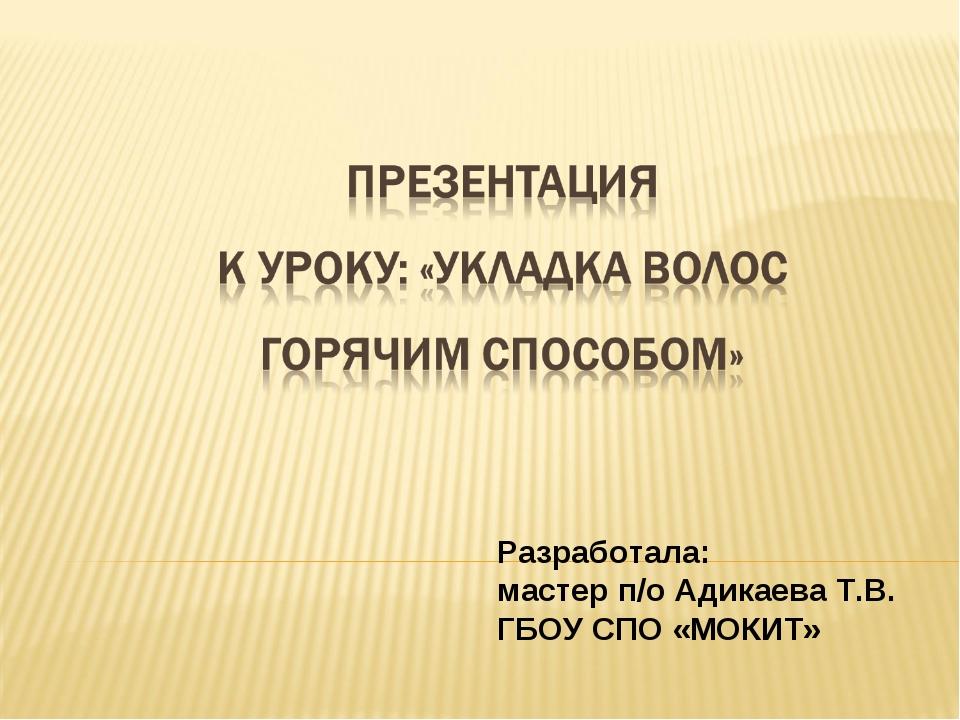 Разработала: мастер п/о Адикаева Т.В. ГБОУ СПО «МОКИТ»
