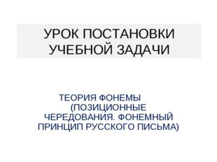 УРОК ПОСТАНОВКИ УЧЕБНОЙ ЗАДАЧИ ТЕОРИЯ ФОНЕМЫ (ПОЗИЦИОННЫЕ ЧЕРЕДОВАНИЯ. ФОНЕМН