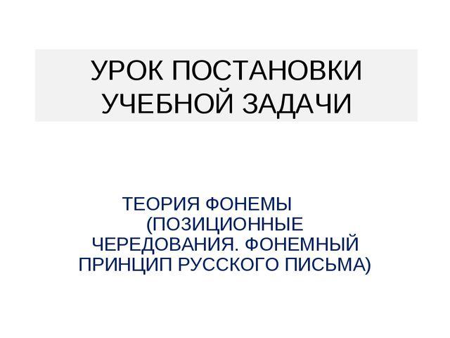 УРОК ПОСТАНОВКИ УЧЕБНОЙ ЗАДАЧИ ТЕОРИЯ ФОНЕМЫ (ПОЗИЦИОННЫЕ ЧЕРЕДОВАНИЯ. ФОНЕМН...