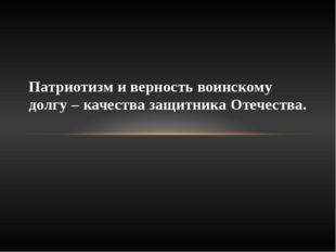 Патриотизм и верность воинскому долгу – качества защитника Отечества.