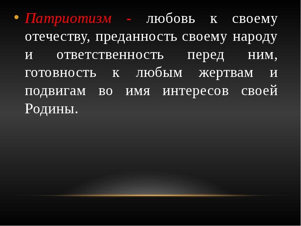 Патриотизм - любовь к своему отечеству, преданность своему народу и ответстве...