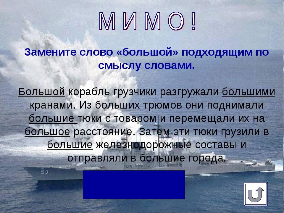 Замените слово «большой» подходящим по смыслу словами. Большой корабль грузчи...