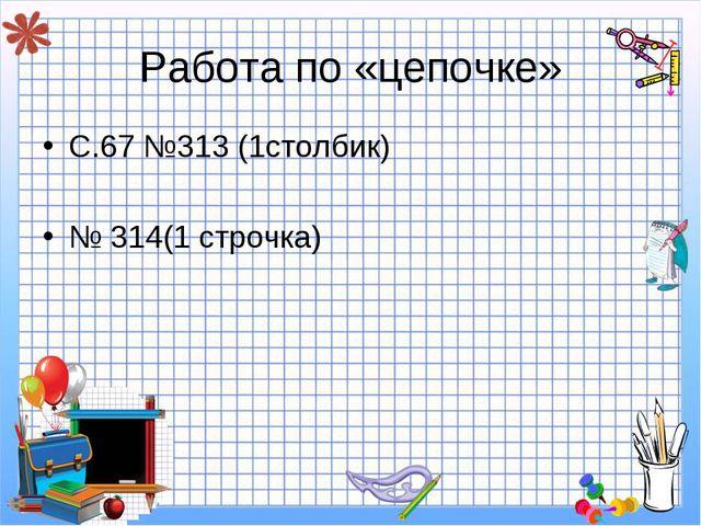 Работа по «цепочке» С.67 №313 (1столбик) № 314(1 строчка)