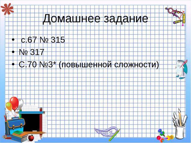 Домашнее задание с.67 № 315 № 317 С.70 №3* (повышенной сложности)