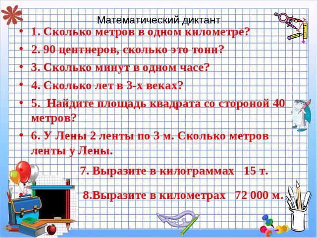 Математический диктант 1. Сколько метров в одном километре? 2. 90 центнеров,...