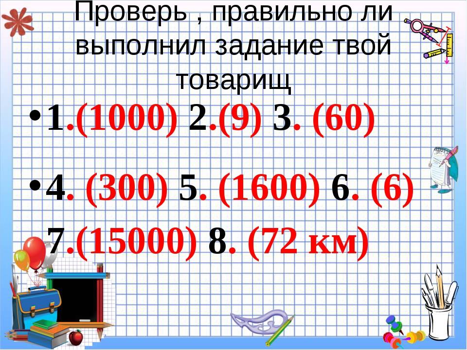 Проверь , правильно ли выполнил задание твой товарищ 1.(1000) 2.(9) 3. (60) 4...