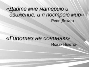 «Дайте мне материю и движение, и я построю мир» Рене Декарт «Гипотез не сочин