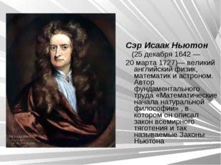 Сэр Исаак Ньютон (25 декабря 1642— 20 марта 1727)— великий английский физик,