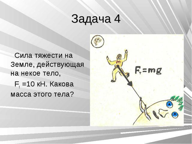 Задача 4 Сила тяжести на Земле, действующая на некое тело, Fт =10 кН. Какова...