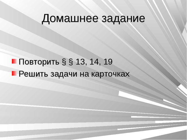 Домашнее задание Повторить § § 13, 14, 19 Решить задачи на карточках