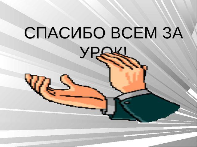СПАСИБО ВСЕМ ЗА УРОК!