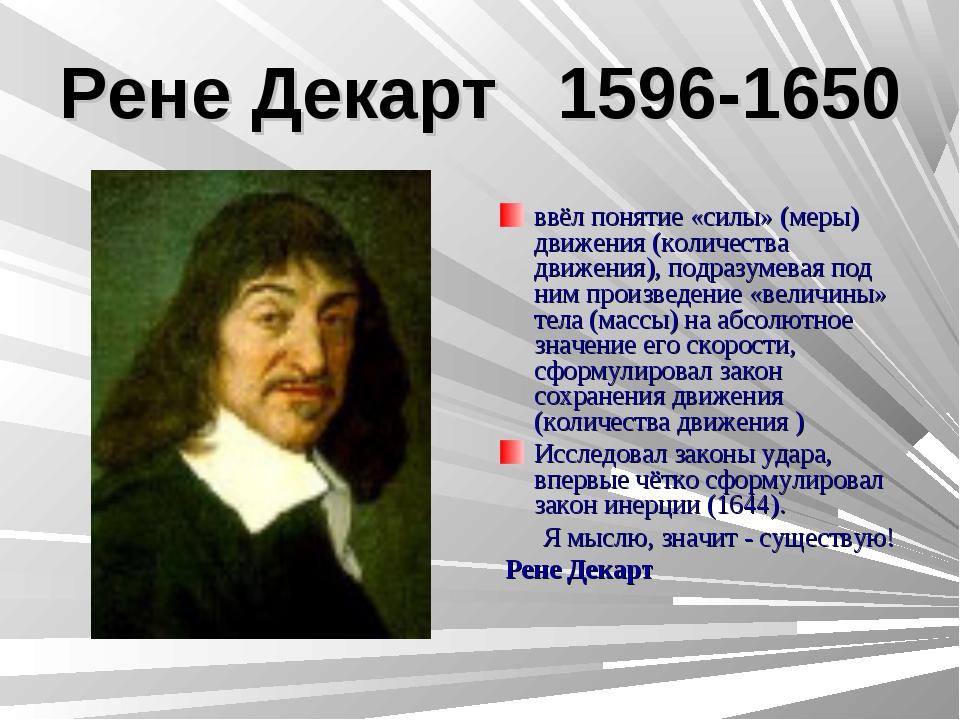 Рене Декарт 1596-1650 ввёл понятие «силы» (меры) движения (количества движени...