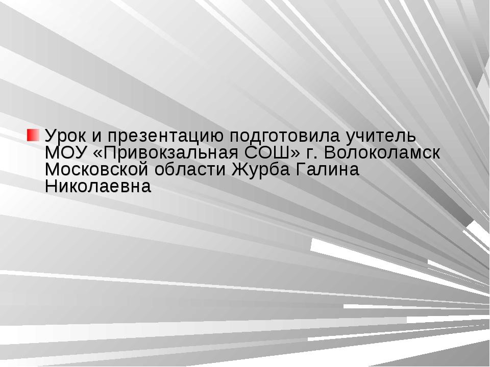 Урок и презентацию подготовила учитель МОУ «Привокзальная СОШ» г. Волоколамск...