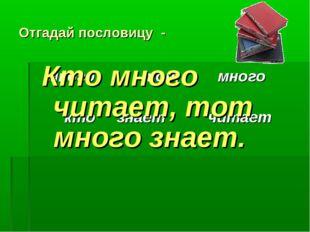 Отгадай пословицу - много тот много кто знает читает Кто много читает, тот мн