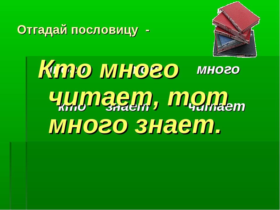 Отгадай пословицу - много тот много кто знает читает Кто много читает, тот мн...