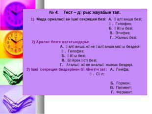 № 4. Тест – дұрыс жауабын тап. 1) Мида орналасқан ішкі секреция безі: А. Қалқ
