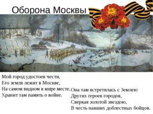 Оборона Москвы Мой город удостоен чести, Его земля лежит в Москве, На самом в