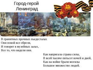 Город-герой Ленинград В гранитных прочных пьедесталах Они покой все обрели, И