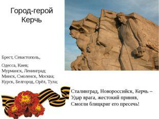 Город-герой Керчь Брест, Севастополь, Одесса, Киев; Мурманск, Ленинград; Минс