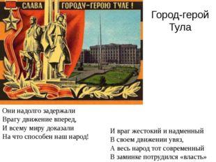 Город-герой Тула Они надолго задержали Врагу движение вперед, И всему миру до
