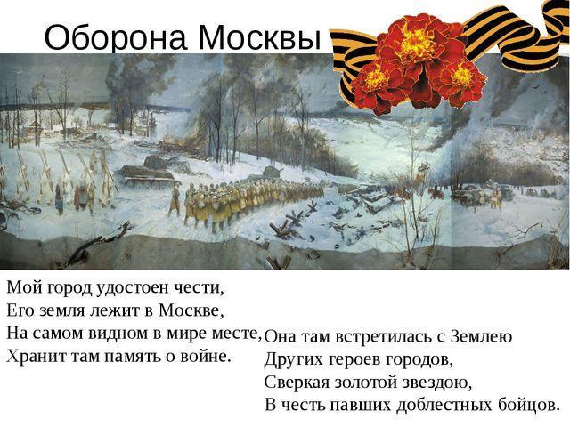 Оборона Москвы Мой город удостоен чести, Его земля лежит в Москве, На самом в...
