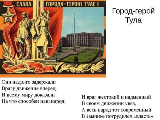 Город-герой Тула Они надолго задержали Врагу движение вперед, И всему миру до...