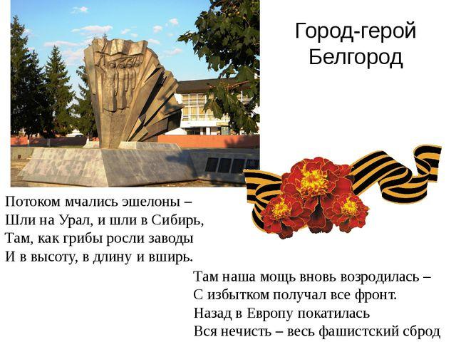 Город-герой Белгород Потоком мчались эшелоны – Шли на Урал, и шли в Сибирь, Т...