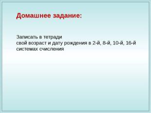 Домашнее задание: Записать в тетради свой возраст и дату рождения в 2-й, 8-й,
