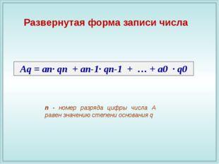 Аq = an· qп + an-1· qп-1 + … + a0 · q0 Развернутая форма записи числа n - ном