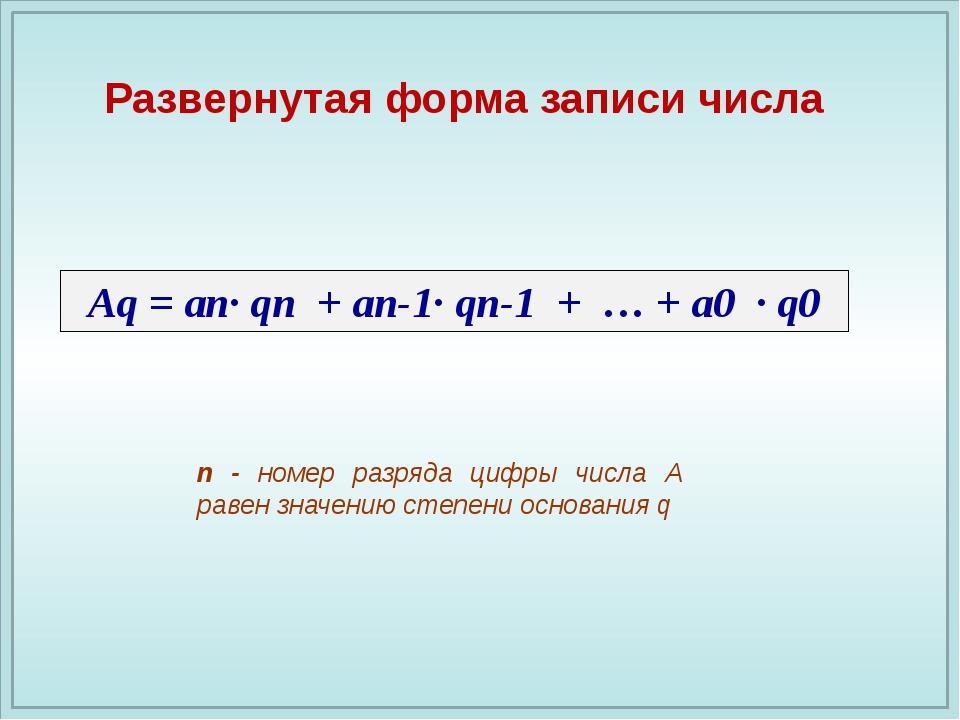 Аq = an· qп + an-1· qп-1 + … + a0 · q0 Развернутая форма записи числа n - ном...