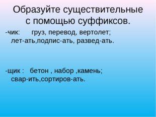 Образуйте существительные с помощью суффиксов. -чик: груз, перевод, вертолет;