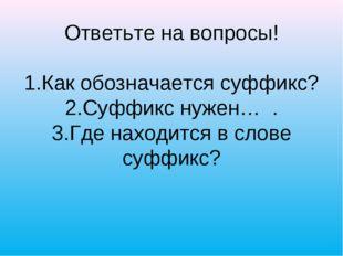 Ответьте на вопросы! 1.Как обозначается суффикс? 2.Суффикс нужен… . 3.Где на