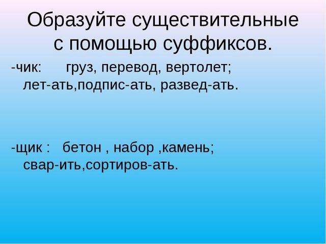 Образуйте существительные с помощью суффиксов. -чик: груз, перевод, вертолет;...