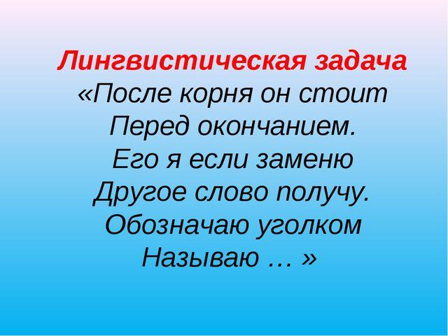 Лингвистическая задача «После корня он стоит Перед окончанием. Его я если за...