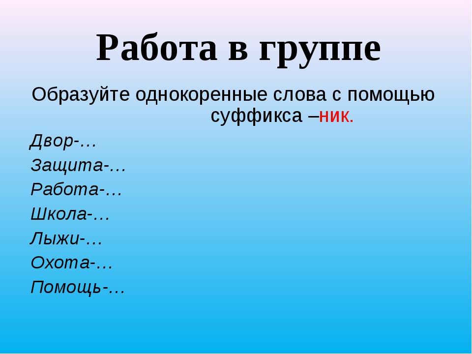 Работа в группе Образуйте однокоренные слова с помощью суффикса –ник. Двор-…...