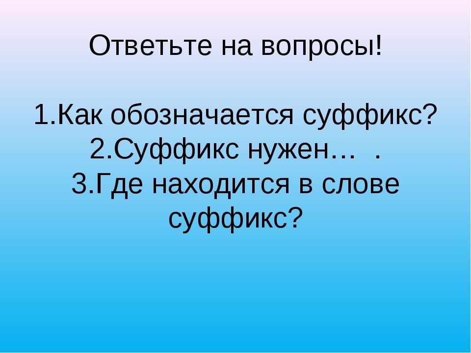 Ответьте на вопросы! 1.Как обозначается суффикс? 2.Суффикс нужен… . 3.Где на...