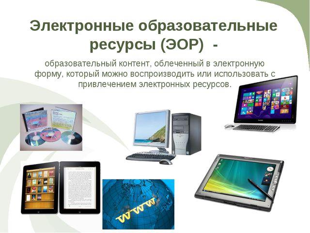 Электронные образовательные ресурсы (ЭОР) - образовательный контент, облеченн...