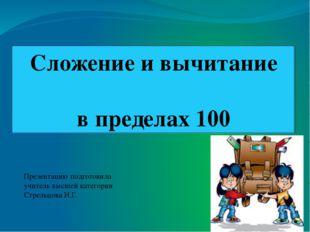 Сложение и вычитание в пределах 100 Презентацию подготовила учитель высшей к