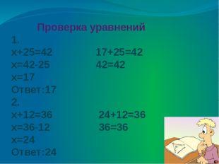 Проверка уравнений 1. х+25=42 17+25=42 х=42-25 42=42 х=17 Ответ:17 2. х+12=3