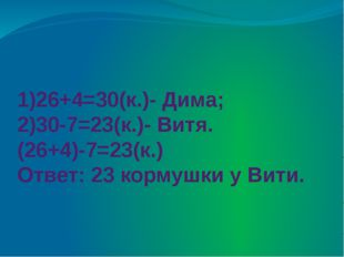 1)26+4=30(к.)- Дима; 2)30-7=23(к.)- Витя. (26+4)-7=23(к.) Ответ: 23 кормушки