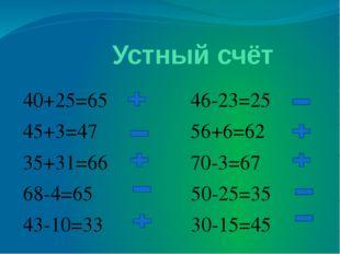 Устный счёт 40+25=65 46-23=25 45+3=47 56+6=62 35+31=66 70-3=67 68-4=65 50-25