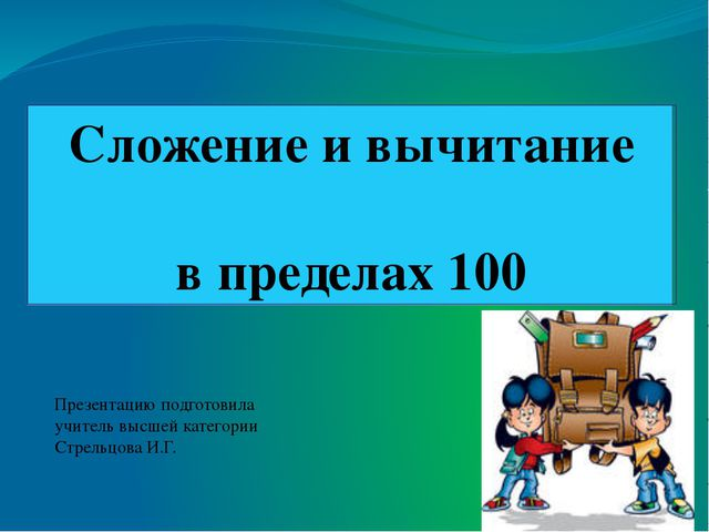 Сложение и вычитание в пределах 100 Презентацию подготовила учитель высшей к...