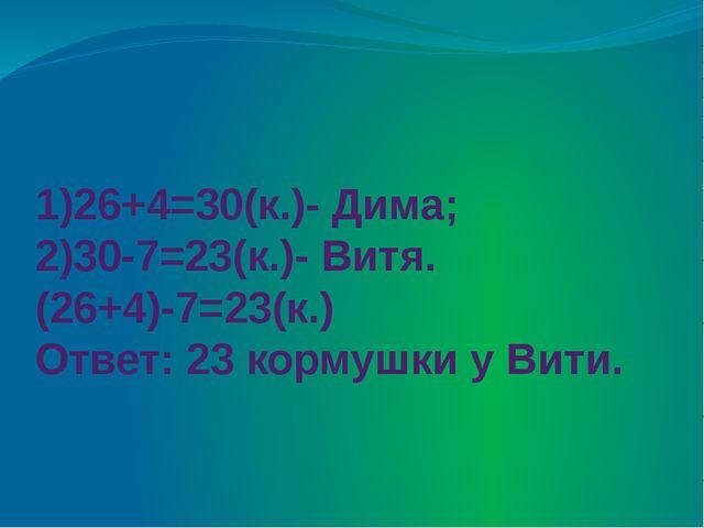 1)26+4=30(к.)- Дима; 2)30-7=23(к.)- Витя. (26+4)-7=23(к.) Ответ: 23 кормушки...