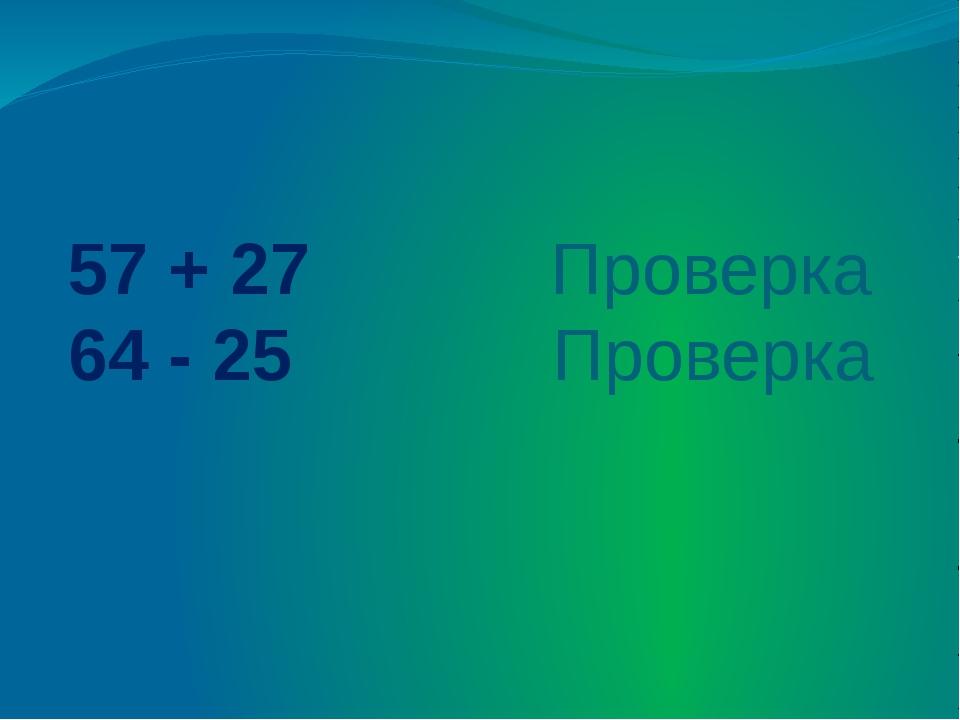57 + 27 Проверка 64 - 25 Проверка