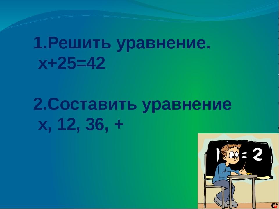 1.Решить уравнение. х+25=42 2.Составить уравнение x, 12, 36, +