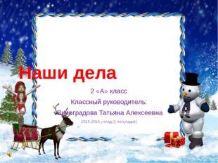 Наши дела 2 «А» класс Классный руководитель: Виноградова Татьяна Алексеевна 2