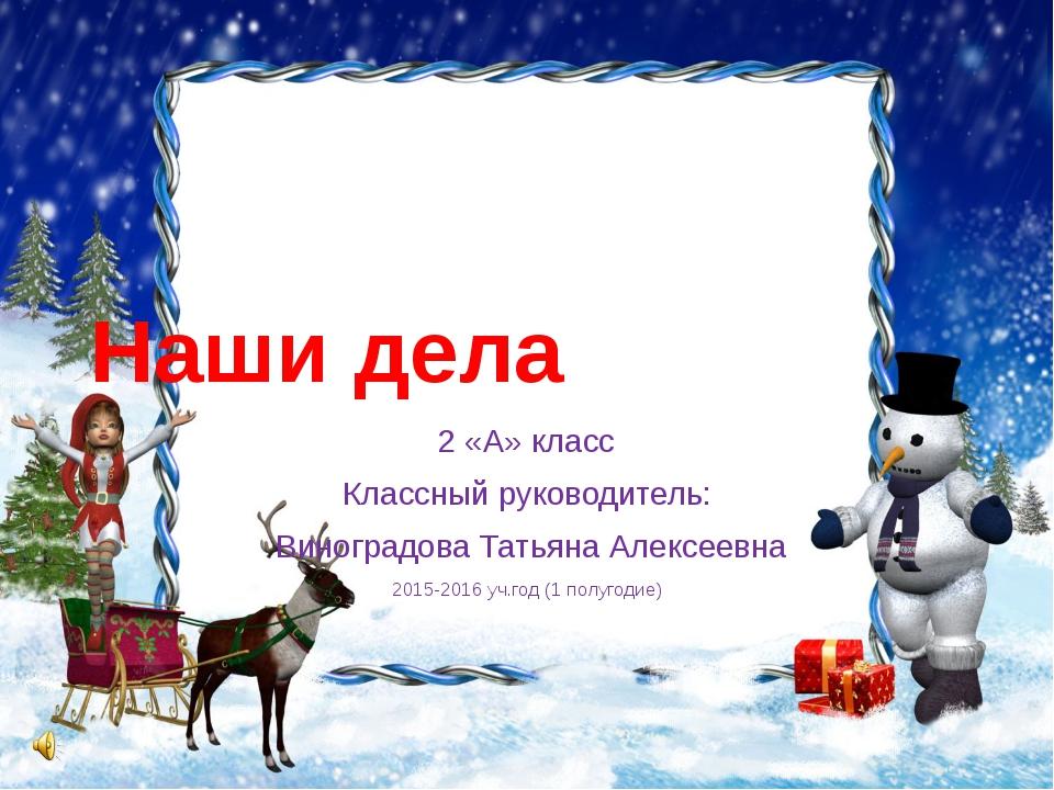 Наши дела 2 «А» класс Классный руководитель: Виноградова Татьяна Алексеевна 2...