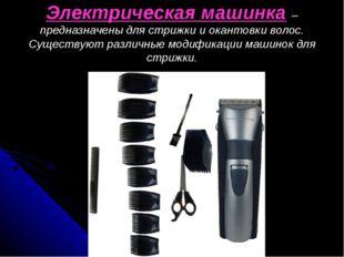 Электрическая машинка – предназначены для стрижки и окантовки волос. Существу
