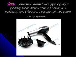 Фен - обеспечивает быструю сушку и укладку волос любой длины в домашних усло