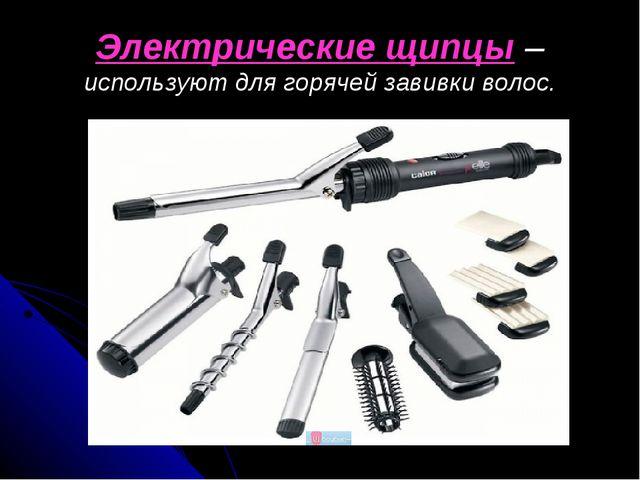 Электрические щипцы – используют для горячей завивки волос.